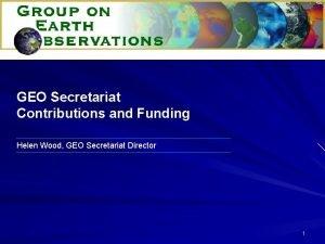 GEO Secretariat Contributions and Funding Helen Wood GEO