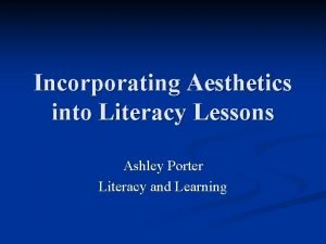 Incorporating Aesthetics into Literacy Lessons Ashley Porter Literacy