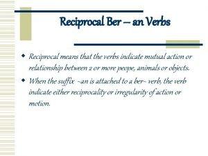 Reciprocal Ber an Verbs w Reciprocal means that