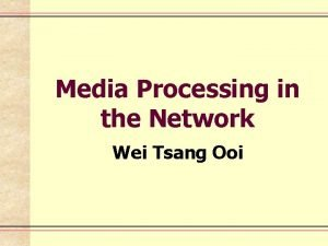 Media Processing in the Network Wei Tsang Ooi