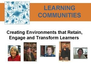 LEARNING COMMUNITIES Creating Environments that Retain Engage and