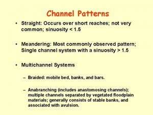 Channel Patterns Straight Occurs over short reaches not