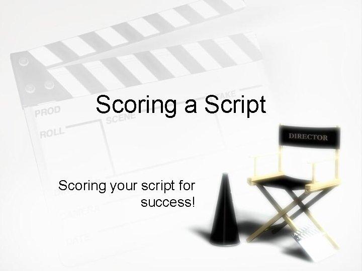 Scoring a Script Scoring your script for success