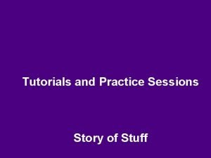 Tutorials and Practice Sessions Story of Stuff Story