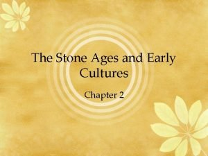 The Stone Ages and Early Cultures Chapter 2
