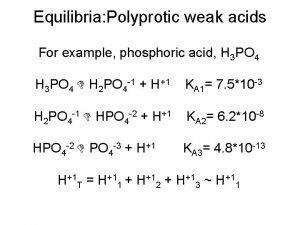 Equilibria Polyprotic weak acids For example phosphoric acid