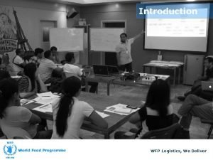 Introduction WFP Logistics We Deliver Introduction Administrative Issues