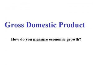 Gross Domestic Product How do you measure economic