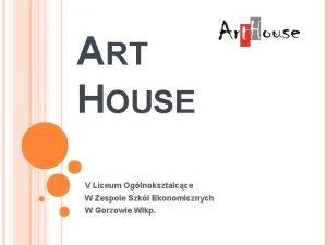 ART HOUSE V Liceum Oglnoksztacce W Zespole Szk
