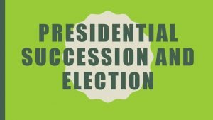 PRESIDENTIAL SUCCESSION AND ELECTION PRESIDENTIAL SUCCESSION THE VICE