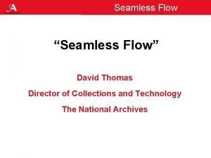 Seamless Flow Seamless Flow David Thomas Director of
