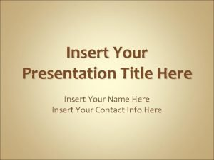 Insert Your Presentation Title Here Insert Your Name