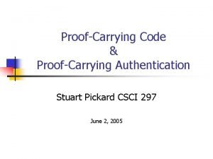 ProofCarrying Code ProofCarrying Authentication Stuart Pickard CSCI 297