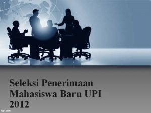 Seleksi Penerimaan Mahasiswa Baru UPI 2012 Seleksi Penerimaan