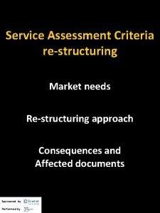 Service Assessment Criteria restructuring Market needs Restructuring approach