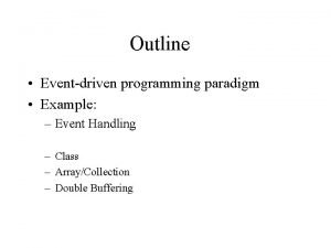 Outline Eventdriven programming paradigm Example Event Handling Class