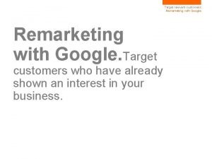 Target relevant customers Remarketing with Google Target customers