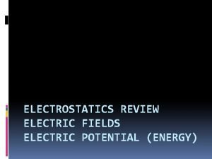ELECTROSTATICS REVIEW ELECTRIC FIELDS ELECTRIC POTENTIAL ENERGY Charges