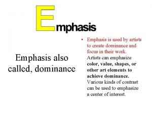 Emphasis also called dominance Emphasis is used by