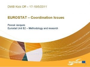 DWB Kick Off 17 1852011 EUROSTAT Coordination Issues