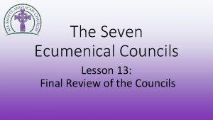 The Seven Ecumenical Councils Lesson 13 Final Review