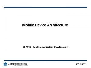 Mobile Device Architecture CS 4720 Mobile Application Development
