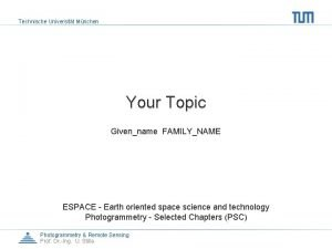 Technische Universitt Mnchen Your Topic Givenname FAMILYNAME ESPACE