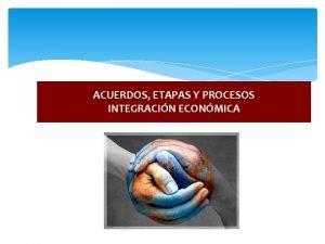 ACUERDOS ETAPAS Y PROCESOS INTEGRACIN ECONMICA ACUERDOS COMERCIALES