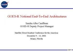 GOESR Notional EndToEnd Architectures Sandra Alba Cauffman GOESR