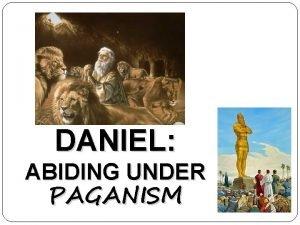 DANIEL ABIDING UNDER PAGANISM Daniel Abiding Under Paganism
