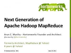 Next Generation of Apache Hadoop Map Reduce Arun