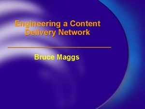 Engineering a Content Delivery Network Bruce Maggs Network