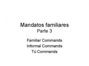 Mandatos familiares Parte 3 Familiar Commands Informal Commands