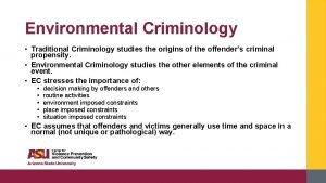 Environmental Criminology Traditional Criminology studies the origins of