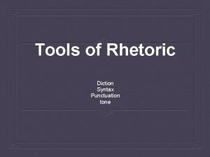 Tools of Rhetoric Diction Syntax Punctuation tone Diction