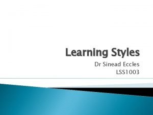 Learning Styles Dr Sinead Eccles LSS 1003 Why