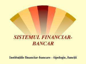 SISTEMUL FINANCIARBANCAR Instituiile financiarbancare tipologie funcii Sistemul financiarbancar