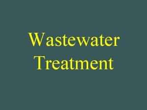 Wastewater Treatment Wastewater Treatment v Purpose To manage