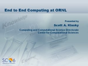 End to End Computing at ORNL Presented by