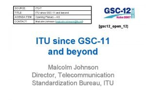 SOURCE ITUT TITLE ITU since GSC11 and beyond