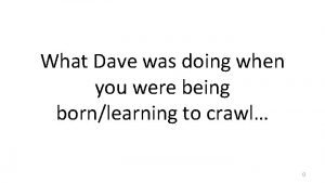 What Dave was doing when you were being
