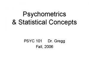 Psychometrics Statistical Concepts PSYC 101 Dr Gregg Fall