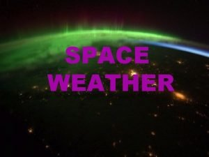 SPACE WEATHER Causes of space weather Space weather
