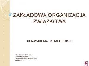 ZAKADOWA ORGANIZACJA ZWIZKOWA UPRAWNIENIA I KOMPETENCJE Autor Krzysztof