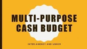 MULTIPURPOSE CASH BUDGET INTERAGENCY AND UNHCR MULTIPURPOSE CASH
