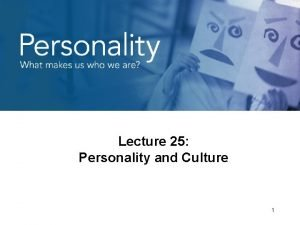 Lecture 25 Personality and Culture 1 Personality and