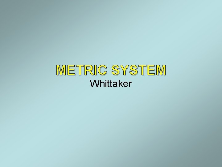 METRIC SYSTEM Whittaker Metric System The metric system