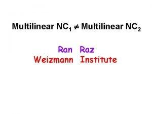 Multilinear NC 1 Multilinear NC 2 Ran Raz