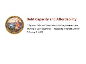 Debt Capacity and Affordability California Debt and Investment