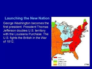 Launching the New Nation George Washington becomes the